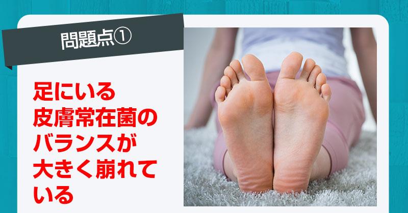 問題点1、足にいる皮膚常在菌のバランスが大きく崩れている